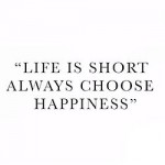 life is short, always choose happiness